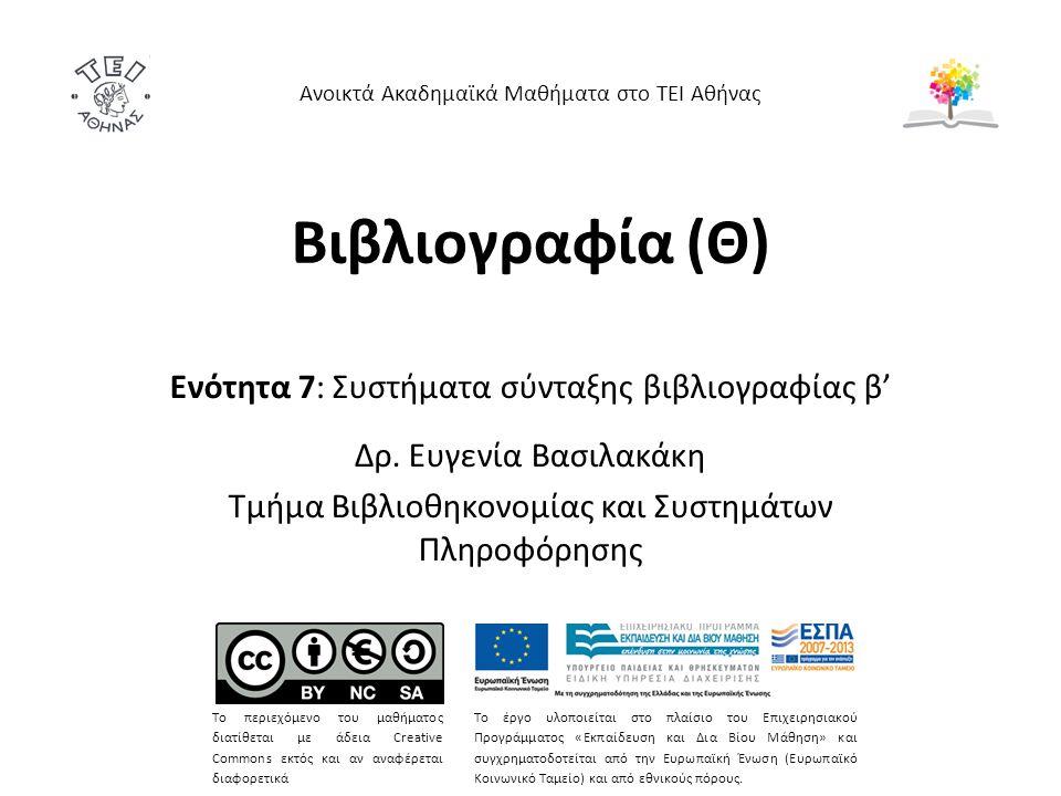 Βιβλιογραφία (Θ) Ενότητα 7: Συστήματα σύνταξης βιβλιογραφίας β' Δρ. Ευγενία Βασιλακάκη Τμήμα Βιβλιοθηκονομίας και Συστημάτων Πληροφόρησης Ανοικτά Ακαδ