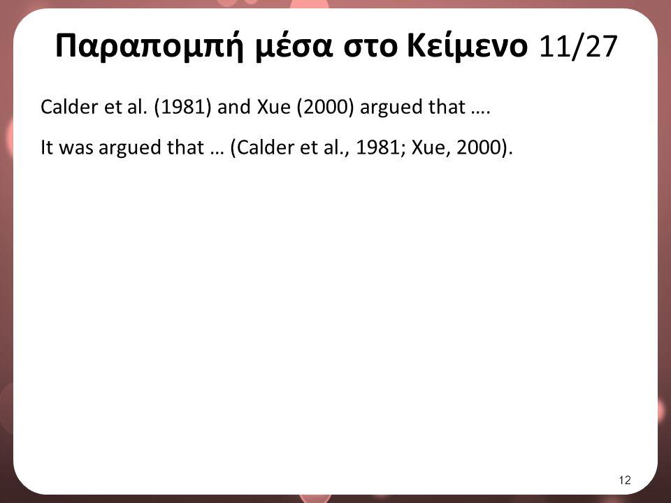 Παραπομπή μέσα στο Κείμενο 11/27 Calder et al. (1981) and Xue (2000) argued that …. It was argued that … (Calder et al., 1981; Xue, 2000). 12