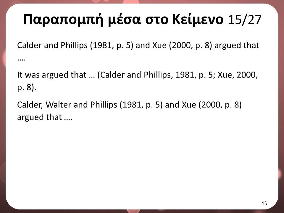 Παραπομπή μέσα στο Κείμενο 15/27 Calder and Phillips (1981, p. 5) and Xue (2000, p. 8) argued that …. It was argued that … (Calder and Phillips, 1981,
