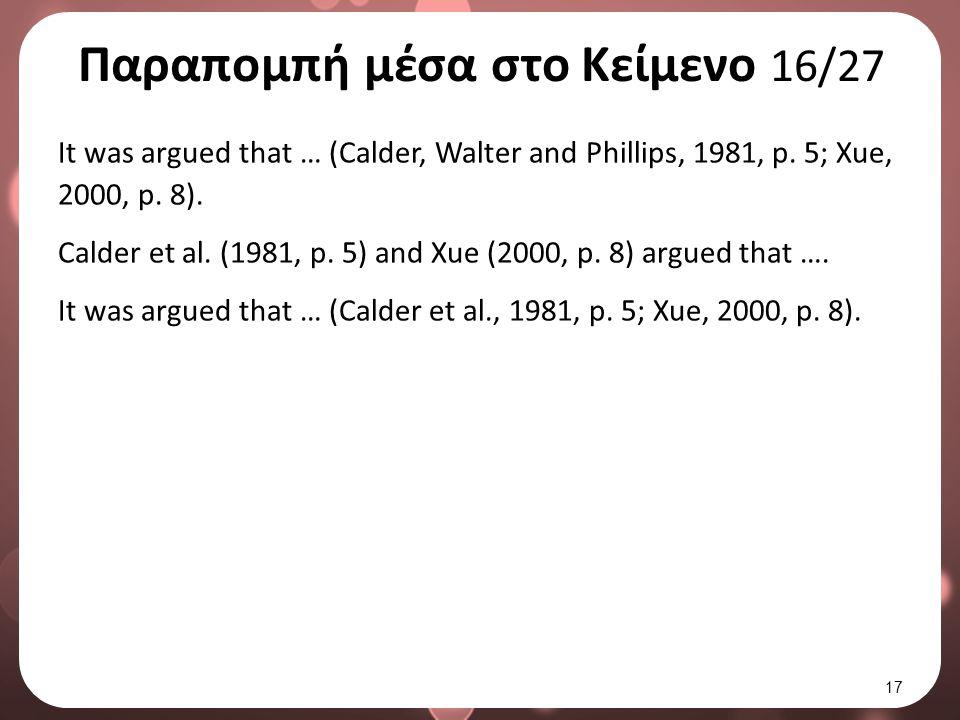 Παραπομπή μέσα στο Κείμενο 16/27 It was argued that … (Calder, Walter and Phillips, 1981, p. 5; Xue, 2000, p. 8). Calder et al. (1981, p. 5) and Xue (