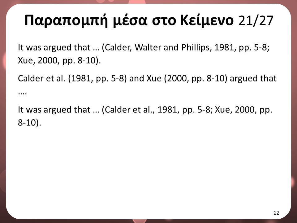 Παραπομπή μέσα στο Κείμενο 21/27 It was argued that … (Calder, Walter and Phillips, 1981, pp. 5-8; Xue, 2000, pp. 8-10). Calder et al. (1981, pp. 5-8)