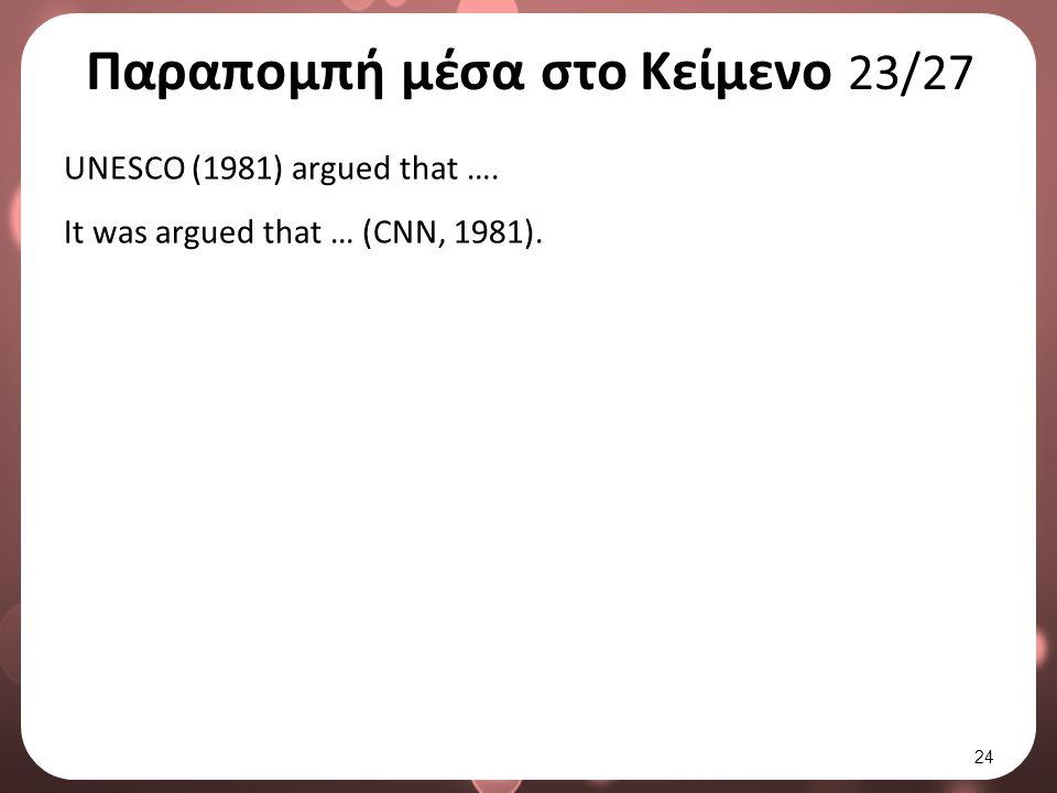Παραπομπή μέσα στο Κείμενο 23/27 UNESCO (1981) argued that …. It was argued that … (CNN, 1981). 24