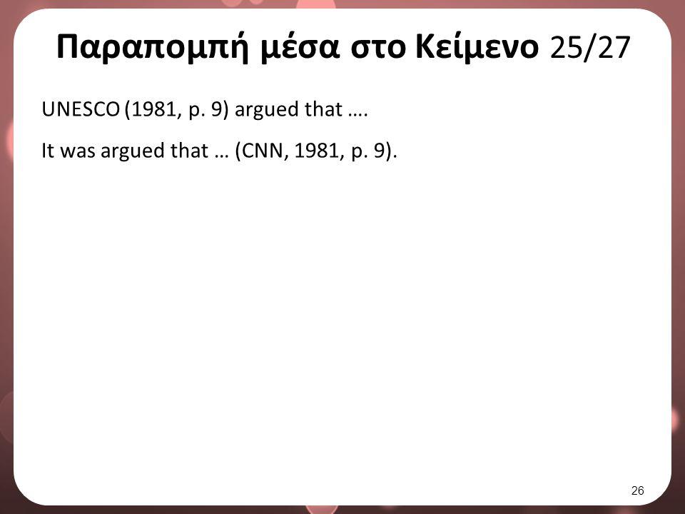 Παραπομπή μέσα στο Κείμενο 25/27 UNESCO (1981, p. 9) argued that …. It was argued that … (CNN, 1981, p. 9). 26