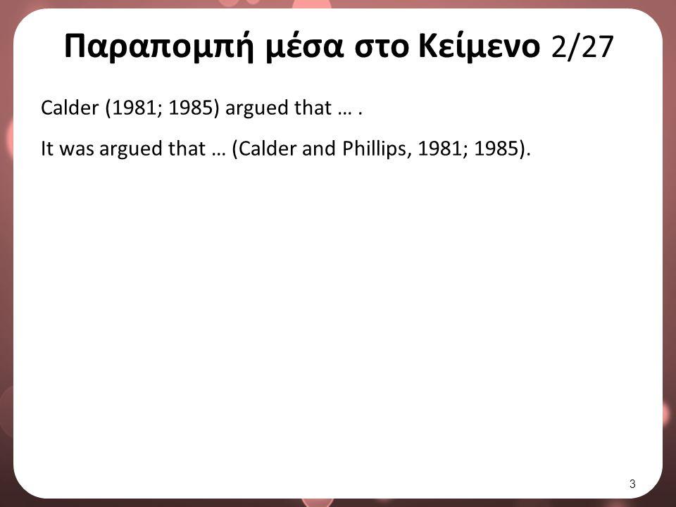 Παραπομπή μέσα στο Κείμενο 2/27 Calder (1981; 1985) argued that …. It was argued that … (Calder and Phillips, 1981; 1985). 3