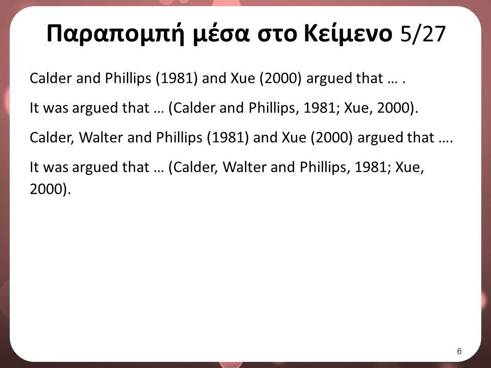 Παραπομπή μέσα στο Κείμενο 5/27 Calder and Phillips (1981) and Xue (2000) argued that …. It was argued that … (Calder and Phillips, 1981; Xue, 2000).