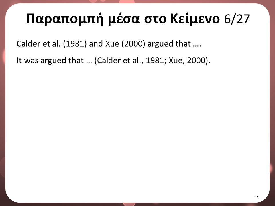 Παραπομπή μέσα στο Κείμενο 6/27 Calder et al. (1981) and Xue (2000) argued that …. It was argued that … (Calder et al., 1981; Xue, 2000). 7