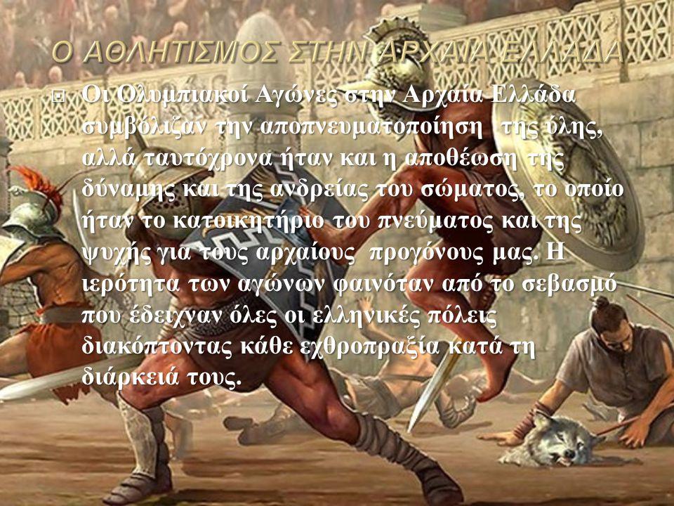  Οι Ολυμπιακοί Αγώνες στην Αρχαία Ελλάδα συμβόλιζαν την αποπνευματοποίηση της ύλης, αλλά ταυτόχρονα ήταν και η αποθέωση της δύναμης και της ανδρείας