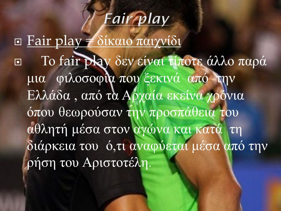  Fair play = δίκαιο παιχνίδι  Το fair play δεν είναι τίποτε άλλο παρά μια φιλοσοφία που ξεκινά από την Ελλάδα, από τα Αρχαία εκείνα χρόνια όπου θεωρ