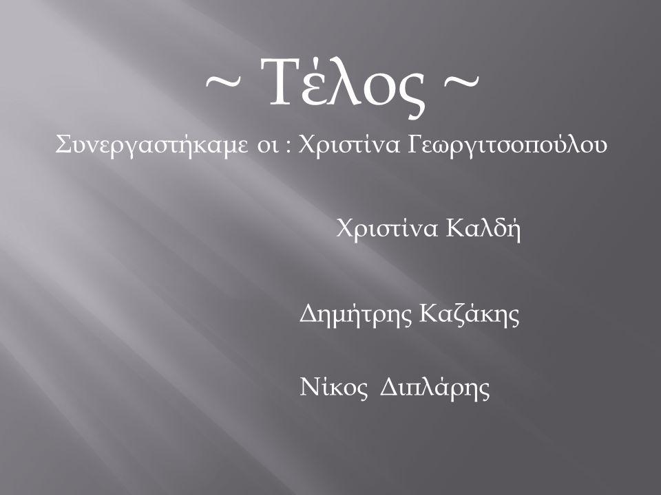 ~ Τέλος ~ Συνεργαστήκαμε οι : Χριστίνα Γεωργιτσοπούλου Χριστίνα Καλδή Δημήτρης Καζάκης Νίκος Διπλάρης