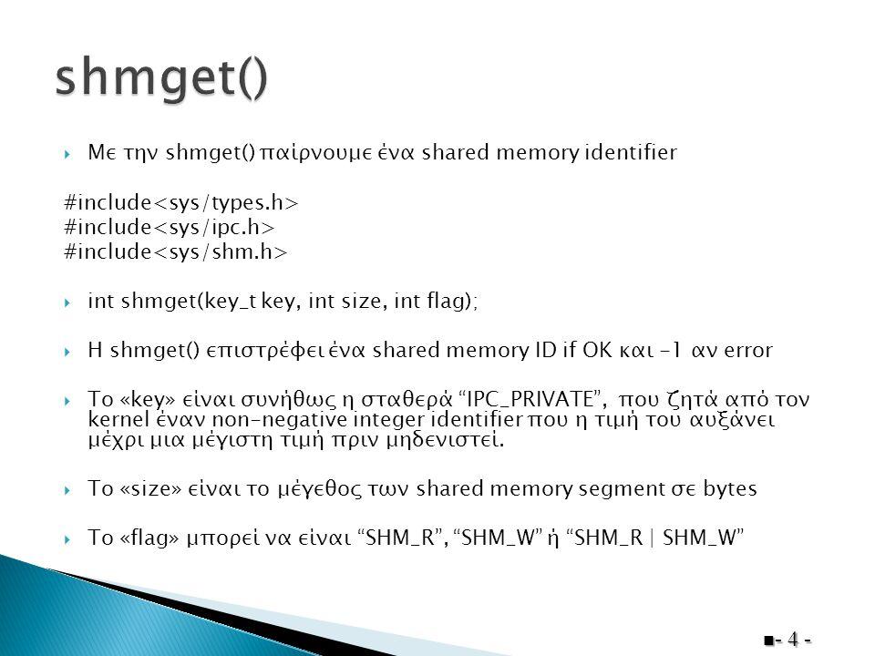  Όταν ένα shared memory segment έχει δημιουργηθεί, το process το κάνει attach στο address space του καλώντας την shmat():  void *shmat(int shmid, void* addr, int flag);  Η shmat() επιστρέφει έναν pointer σε ένα shared memory segment αν OK και -1 αν error  Η συνήθης προτεινόμενη προγραμματιστική τεχνική είναι να θέτονται το addr και flag στο μηδέν, πχ: char* buf = (char*)shmat(shmid,0,0);  Στο UNIX οι εντολές ipcs και ipcrm χρησιμοποιούνται για να κάνουν list και remove shared memory segments στο current machine.