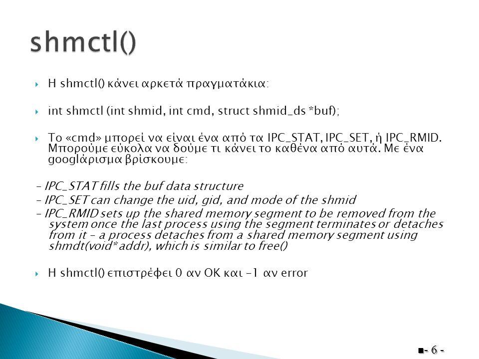 shm_id = shmget(SHM_KEY, SHM_SIZE, 0600); if (shm_id < 0) { printf( Could not create shared memory!\n ); exit(1); } data = shmat(shm_id, NULL, 0); //δείκτης προς την αρχή της sm if (data == (char *)-1) { printf( Could not attach to shared memory!\n ); exit(1); } - 7 -