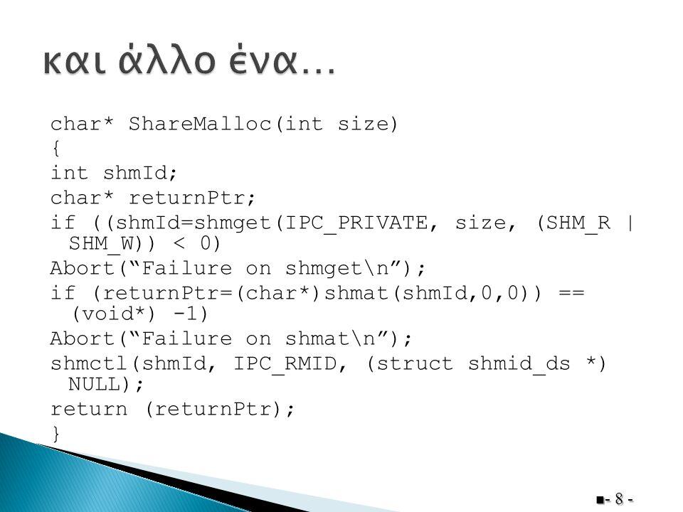 char* ShareMalloc(int size) { int shmId; char* returnPtr; if ((shmId=shmget(IPC_PRIVATE, size, (SHM_R | SHM_W)) < 0) Abort( Failure on shmget\n ); if (returnPtr=(char*)shmat(shmId,0,0)) == (void*) -1) Abort( Failure on shmat\n ); shmctl(shmId, IPC_RMID, (struct shmid_ds *) NULL); return (returnPtr); } - 8 -