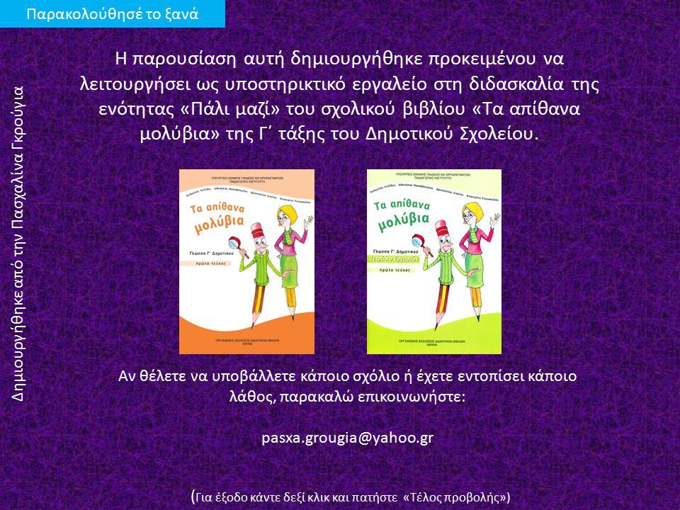 Η παρουσίαση αυτή δημιουργήθηκε προκειμένου να λειτουργήσει ως υποστηρικτικό εργαλείο στη διδασκαλία της ενότητας «Πάλι μαζί» του σχολικού βιβλίου «Τα