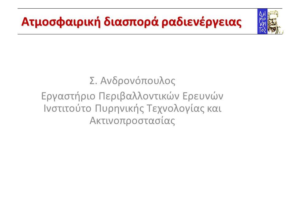 Ατμοσφαιρική διασπορά ραδιενέργειας Σ. Ανδρονόπουλος Εργαστήριο Περιβαλλοντικών Ερευνών Ινστιτούτο Πυρηνικής Τεχνολογίας και Ακτινοπροστασίας
