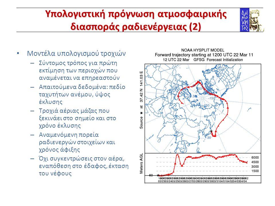 Υπολογιστική πρόγνωση ατμοσφαιρικής διασποράς ραδιενέργειας (2) Μοντέλα υπολογισμού τροχιών – Σύντομος τρόπος για πρώτη εκτίμηση των περιοχών που αναμένεται να επηρεαστούν – Απαιτούμενα δεδομένα: πεδίο ταχυτήτων ανέμου, ύψος έκλυσης – Τροχιά αέριας μάζας που ξεκινάει στο σημείο και στο χρόνο έκλυσης – Αναμενόμενη πορεία ραδιενεργών στοιχείων και χρόνος άφιξης – Όχι συγκεντρώσεις στον αέρα, εναπόθεση στο έδαφος, έκταση του νέφους