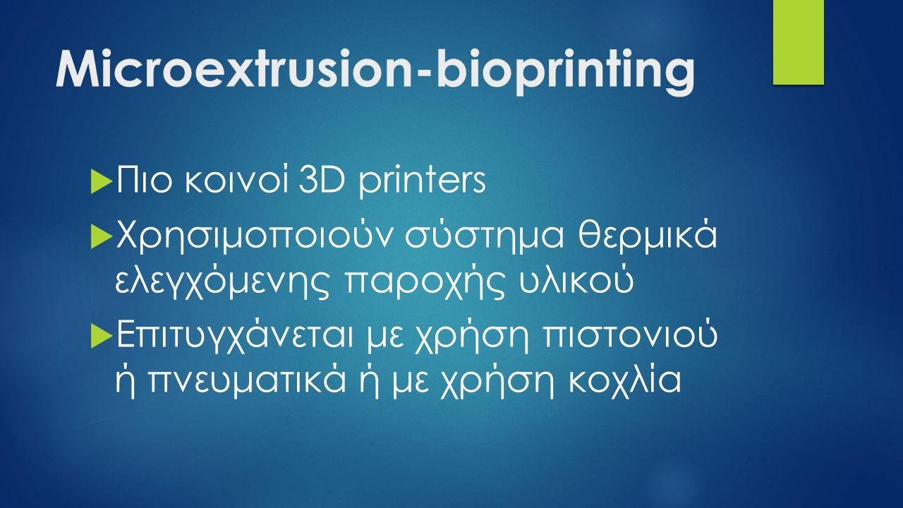 Microextrusion-bioprinting  Πιο κοινοί 3D printers  Χρησιμοποιούν σύστημα θερμικά ελεγχόμενης παροχής υλικού  Επιτυγχάνεται με χρήση πιστονιού ή πνευματικά ή με χρήση κοχλία