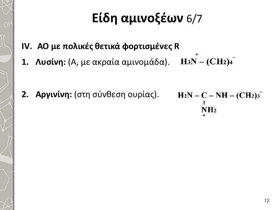 Είδη αμινοξέων 6/7 IV.ΑΟ με πολικές θετικά φορτισμένες R 1.Λυσίνη: (Α, με ακραία αμινομάδα). 2.Αργινίνη: (στη σύνθεση ουρίας). 12