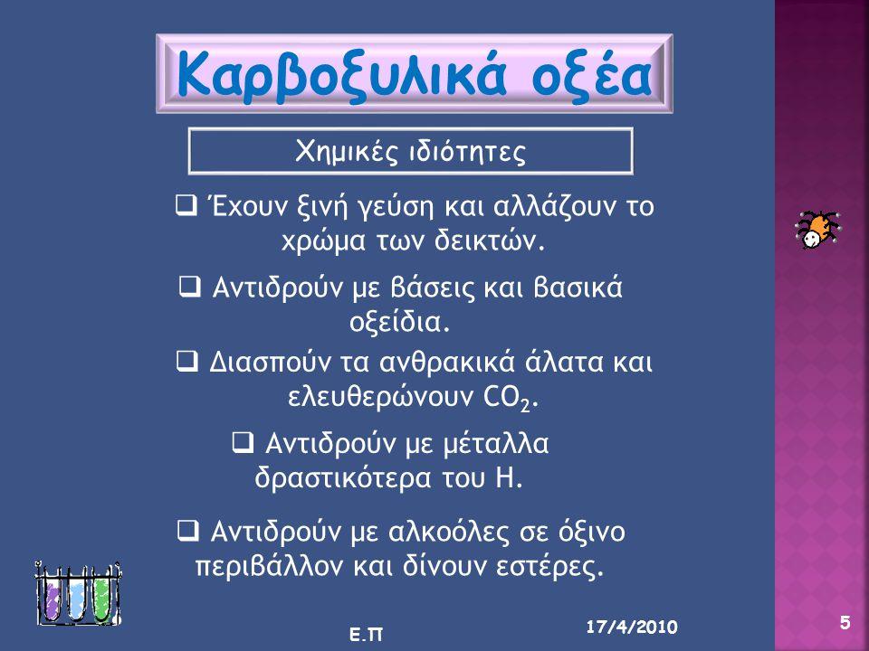 17/4/2010 Ε.Π 5 Καρβοξυλικά οξέα Χημικές ιδιότητες  Έχουν ξινή γεύση και αλλάζουν το χρώμα των δεικτών.