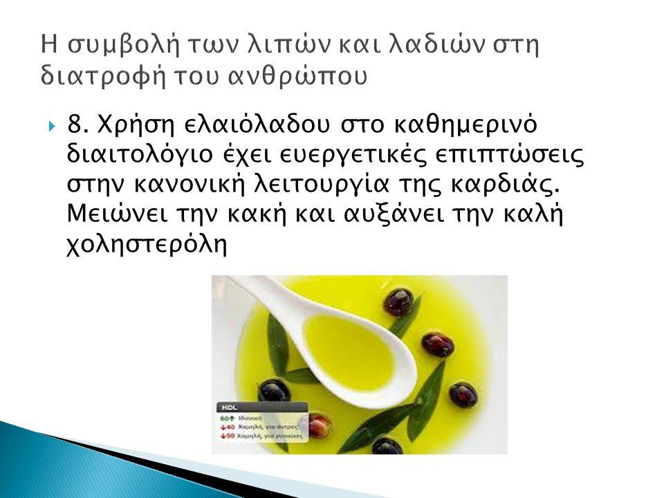  8. Χρήση ελαιόλαδου στο καθημερινό διαιτολόγιο έχει ευεργετικές επιπτώσεις στην κανονική λειτουργία της καρδιάς. Μειώνει την κακή και αυξάνει την κα