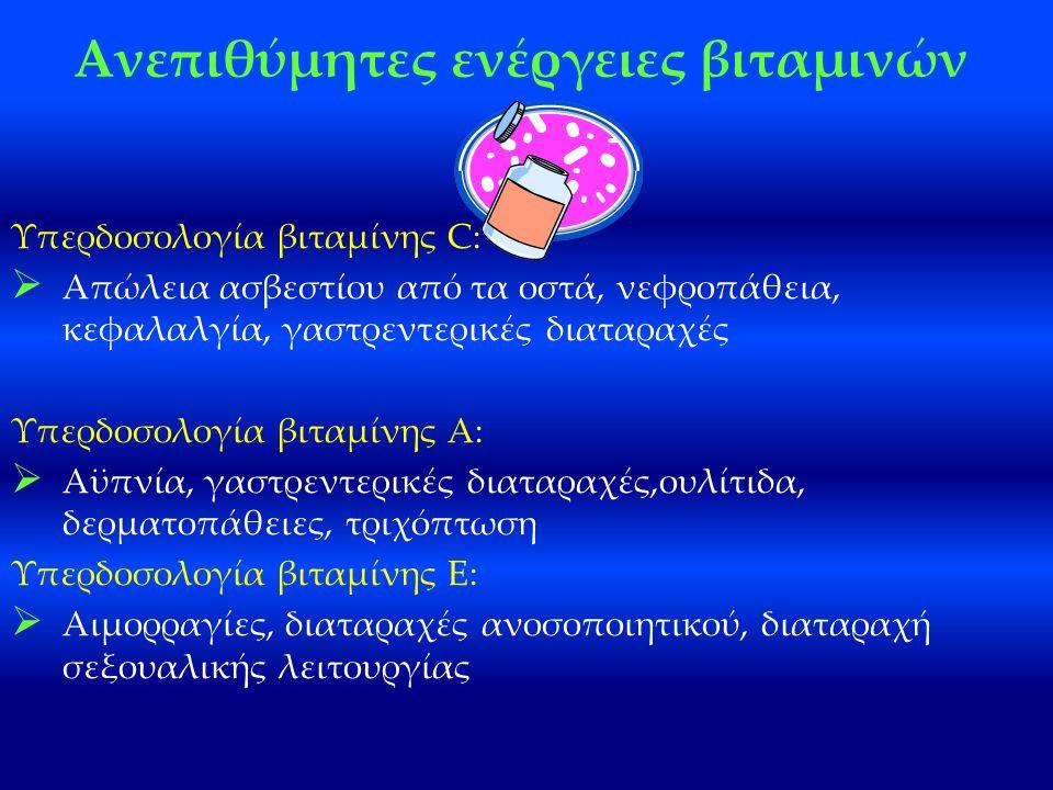 Ανεπιθύμητες ενέργειες βιταμινών Υπερδοσολογία βιταμίνης C:  Απώλεια ασβεστίου από τα οστά, νεφροπάθεια, κεφαλαλγία, γαστρεντερικές διαταραχές Υπερδοσολογία βιταμίνης Α:  Αϋπνία, γαστρεντερικές διαταραχές,ουλίτιδα, δερματοπάθειες, τριχόπτωση Υπερδοσολογία βιταμίνης E:  Αιμορραγίες, διαταραχές ανοσοποιητικού, διαταραχή σεξουαλικής λειτουργίας