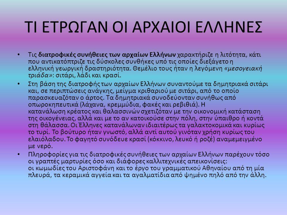ΤΙ ΕΤΡΩΓΑΝ ΟΙ ΑΡΧΑΙΟΙ ΕΛΛΗΝΕΣ Τις διατροφικές συνήθειες των αρχαίων Ελλήνων χαρακτήριζε η λιτότητα, κάτι που αντικατόπτριζε τις δύσκολες συνθήκες υπό