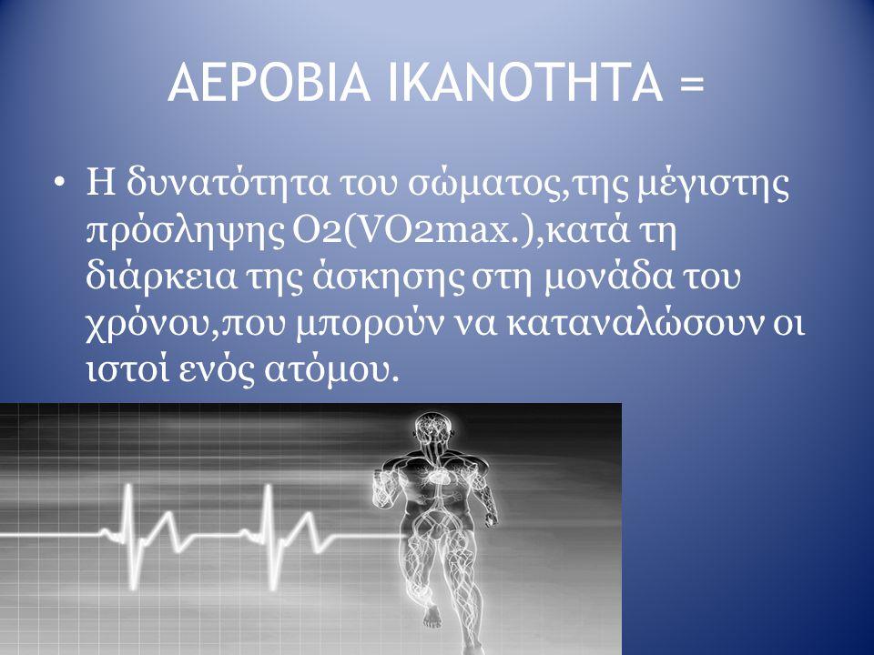 ΑΕΡΟΒΙΑ ΙΚΑΝΟΤΗΤΑ = H δυνατότητα του σώματος,της μέγιστης πρόσληψης Ο2(VO2max.),κατά τη διάρκεια της άσκησης στη μονάδα του χρόνου,που μπορούν να κατα
