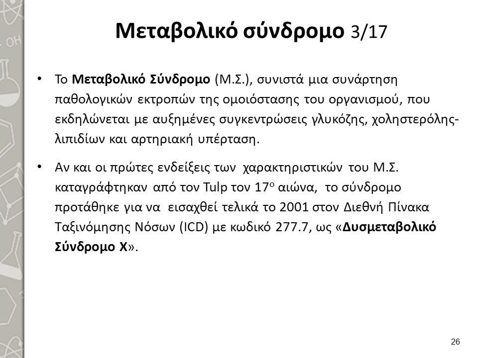 Μεταβολικό σύνδρομο 3/17 Το Μεταβολικό Σύνδρομο (Μ.Σ.), συνιστά μια συνάρτηση παθολογικών εκτροπών της ομοιόστασης του οργανισμού, που εκδηλώνεται με