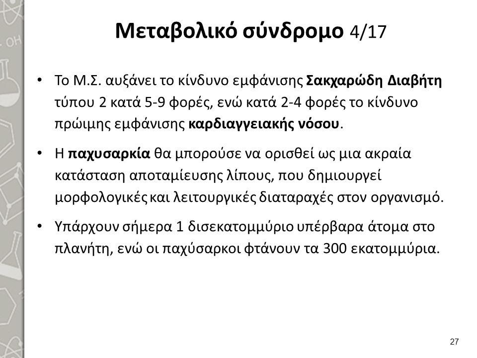 Μεταβολικό σύνδρομο 4/17 Το Μ.Σ. αυξάνει το κίνδυνο εμφάνισης Σακχαρώδη Διαβήτη τύπου 2 κατά 5-9 φορές, ενώ κατά 2-4 φορές το κίνδυνο πρώιμης εμφάνιση