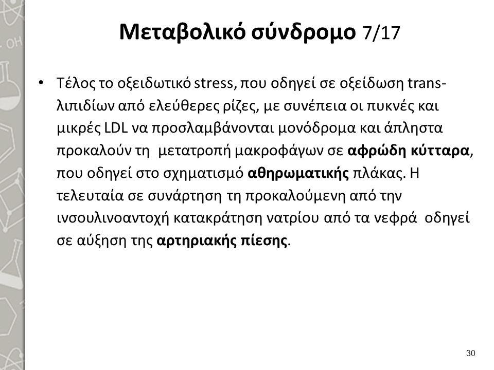 Μεταβολικό σύνδρομο 7/17 Τέλος το οξειδωτικό stress, που οδηγεί σε οξείδωση trans- λιπιδίων από ελεύθερες ρίζες, με συνέπεια οι πυκνές και μικρές LDL