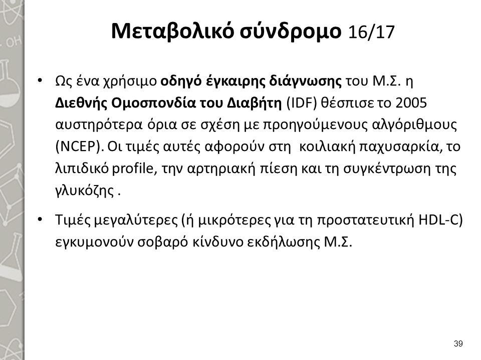 Μεταβολικό σύνδρομο 16/17 Ως ένα χρήσιμο οδηγό έγκαιρης διάγνωσης του Μ.Σ. η Διεθνής Ομοσπονδία του Διαβήτη (IDF) θέσπισε το 2005 αυστηρότερα όρια σε
