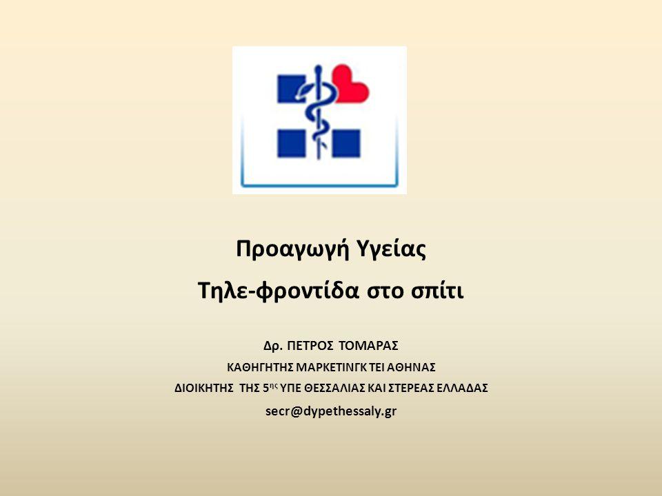 Προαγωγή Υγείας Τηλε-φροντίδα στο σπίτι Δρ. ΠΕΤΡΟΣ ΤΟΜΑΡΑΣ ΚΑΘΗΓΗΤΗΣ ΜΑΡΚΕΤΙΝΓΚ ΤΕΙ ΑΘΗΝΑΣ ΔΙΟΙΚΗΤΗΣ ΤΗΣ 5 ης ΥΠΕ ΘΕΣΣΑΛΙΑΣ ΚΑΙ ΣΤΕΡΕΑΣ ΕΛΛΑΔΑΣ secr@d
