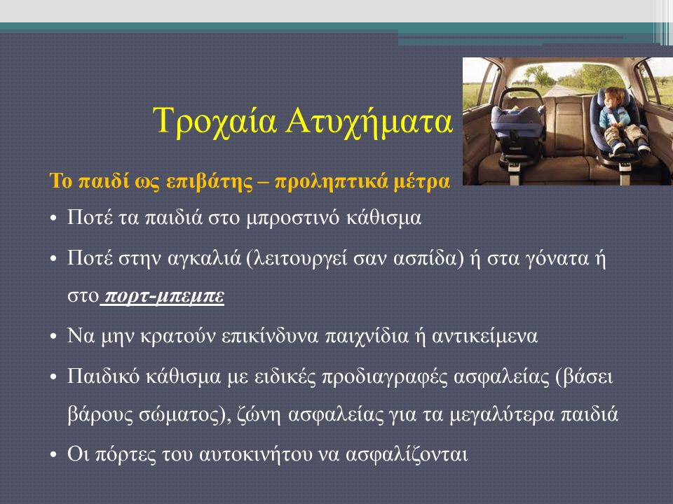 Τροχαία Ατυχήματα Το παιδί ως επιβάτης – προληπτικά μέτρα Ποτέ τα παιδιά στο μπροστινό κάθισμα Ποτέ στην αγκαλιά (λειτουργεί σαν ασπίδα) ή στα γόνατα ή στο πορτ-μπεμπε Να μην κρατούν επικίνδυνα παιχνίδια ή αντικείμενα Παιδικό κάθισμα με ειδικές προδιαγραφές ασφαλείας (βάσει βάρους σώματος), ζώνη ασφαλείας για τα μεγαλύτερα παιδιά Οι πόρτες του αυτοκινήτου να ασφαλίζονται