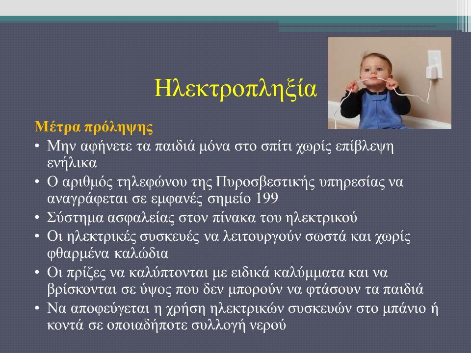Ηλεκτροπληξία Μέτρα πρόληψης Μην αφήνετε τα παιδιά μόνα στο σπίτι χωρίς επίβλεψη ενήλικα Ο αριθμός τηλεφώνου της Πυροσβεστικής υπηρεσίας να αναγράφεται σε εμφανές σημείο 199 Σύστημα ασφαλείας στον πίνακα του ηλεκτρικού Οι ηλεκτρικές συσκευές να λειτουργούν σωστά και χωρίς φθαρμένα καλώδια Οι πρίζες να καλύπτονται με ειδικά καλύμματα και να βρίσκονται σε ύψος που δεν μπορούν να φτάσουν τα παιδιά Να αποφεύγεται η χρήση ηλεκτρικών συσκευών στο μπάνιο ή κοντά σε οποιαδήποτε συλλογή νερού