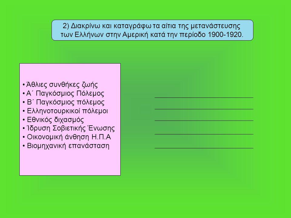 2) Διακρίνω και καταγράφω τα αίτια της μετανάστευσης των Ελλήνων στην Αμερική κατά την περίοδο 1900-1920. Άθλιες συνθήκες ζωής Α΄ Παγκόσμιος Πόλεμος Β