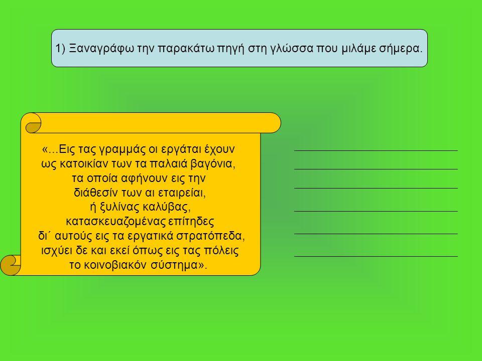 1) Ξαναγράφω την παρακάτω πηγή στη γλώσσα που μιλάμε σήμερα. «...Εις τας γραμμάς οι εργάται έχουν ως κατοικίαν των τα παλαιά βαγόνια, τα οποία αφήνουν