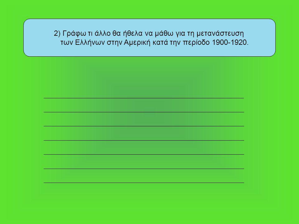 2) Γράφω τι άλλο θα ήθελα να μάθω για τη μετανάστευση των Ελλήνων στην Αμερική κατά την περίοδο 1900-1920.