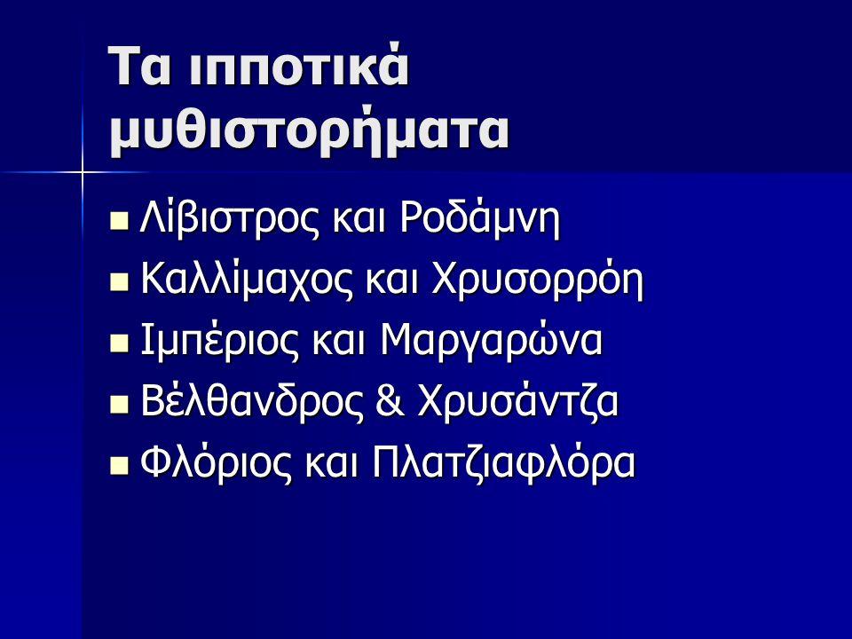 Τα ιπποτικά μυθιστορήματα Λίβιστρος και Ροδάμνη Λίβιστρος και Ροδάμνη Καλλίμαχος και Χρυσορρόη Καλλίμαχος και Χρυσορρόη Ιμπέριος και Μαργαρώνα Ιμπέριος και Μαργαρώνα Βέλθανδρος & Χρυσάντζα Βέλθανδρος & Χρυσάντζα Φλόριος και Πλατζιαφλόρα Φλόριος και Πλατζιαφλόρα