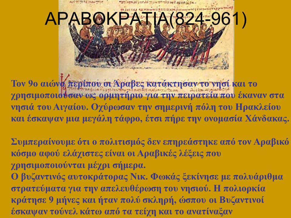 ΑΡΑΒΟΚΡΑΤΙΑ(824-961) Τον 9ο αιώνα περίπου οι Άραβες κατάκτησαν το νησί και το χρησιμοποιούσαν ως ορμητήριο για την πειρατεία που έκαναν στα νησιά του