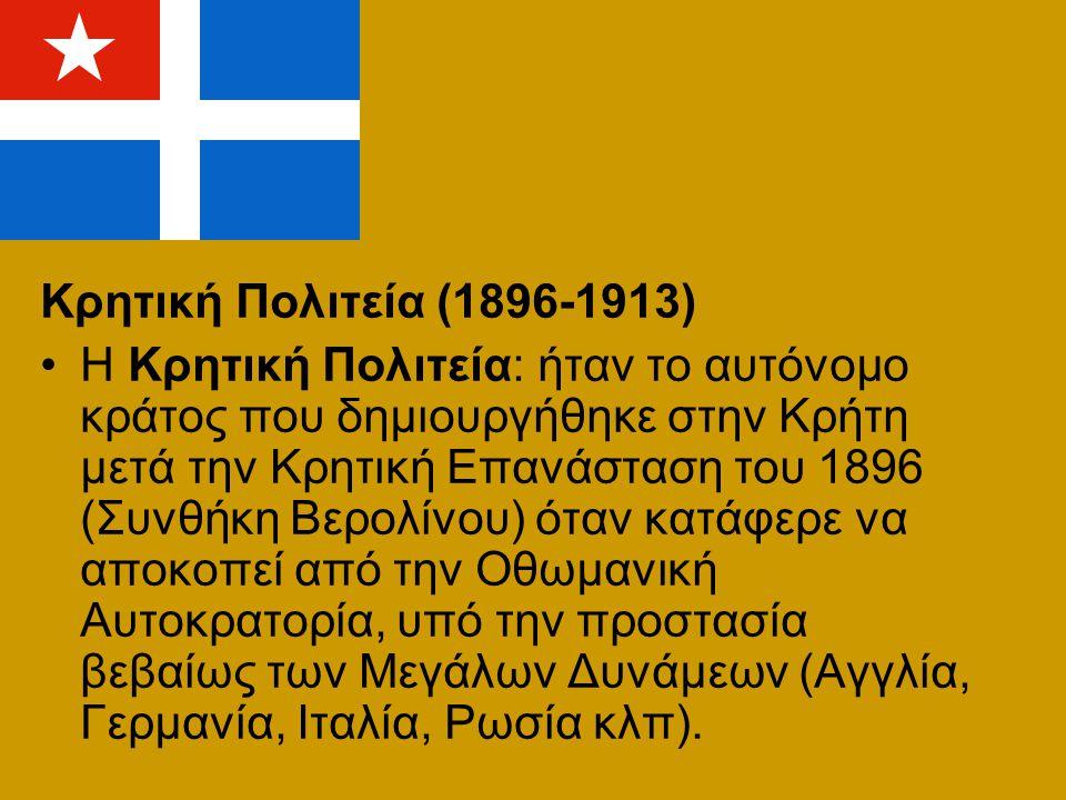 Κρητική Πολιτεία (1896-1913) Η Κρητική Πολιτεία: ήταν το αυτόνομο κράτος που δημιουργήθηκε στην Κρήτη μετά την Κρητική Επανάσταση του 1896 (Συνθήκη Βε