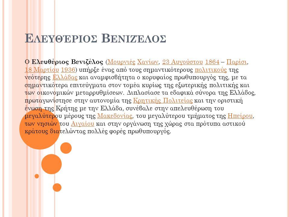 Ε ΛΕΥΘΈΡΙΟΣ Β ΕΝΙΖΈΛΟΣ Ο Ελευθέριος Βενιζέλος (Μουρνιές Χανίων, 23 Αυγούστου 1864 – Παρίσι, 18 Μαρτίου 1936) υπήρξε ένας από τους σημαντικότερους πολιτικούς της νεότερης Ελλάδας και αναμφισβήτητα ο κορυφαίος πρωθυπουργός της, με τα σημαντικότερα επιτεύγματα στον τομέα κυρίως της εξωτερικής πολιτικής και των οικονομικών μεταρρυθμίσεων.