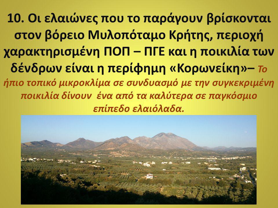 10. Οι ελαιώνες που το παράγουν βρίσκονται στον βόρειο Μυλοπόταμο Κρήτης, περιοχή χαρακτηρισμένη ΠΟΠ – ΠΓΕ και η ποικιλία των δένδρων είναι η περίφημη