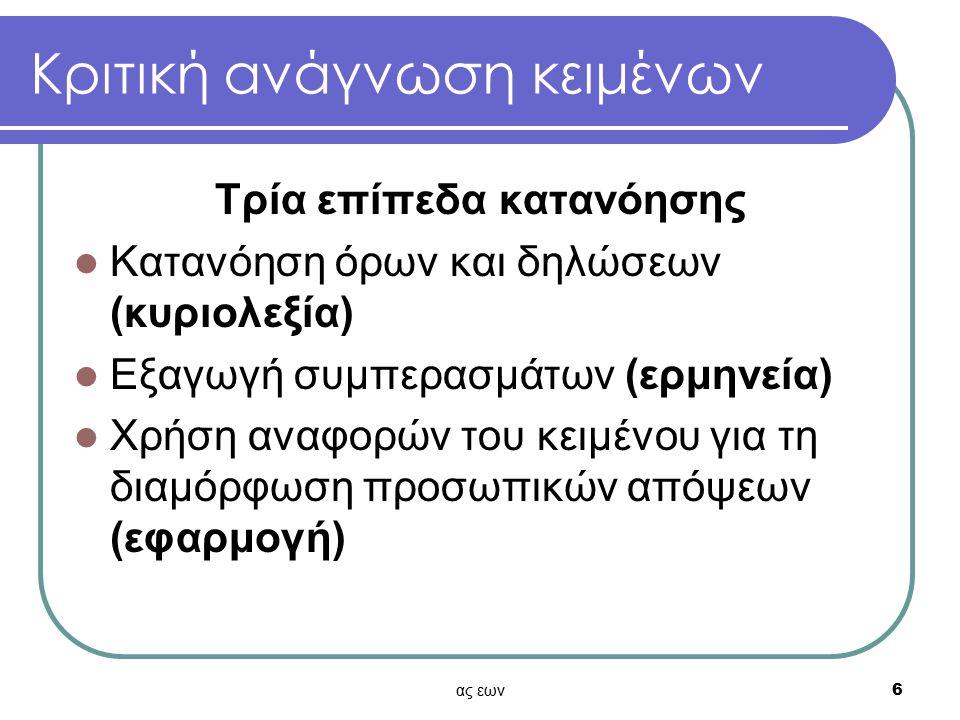 ας εων6 Κριτική ανάγνωση κειμένων Τρία επίπεδα κατανόησης Κατανόηση όρων και δηλώσεων (κυριολεξία) Εξαγωγή συμπερασμάτων (ερμηνεία) Χρήση αναφορών του κειμένου για τη διαμόρφωση προσωπικών απόψεων (εφαρμογή)