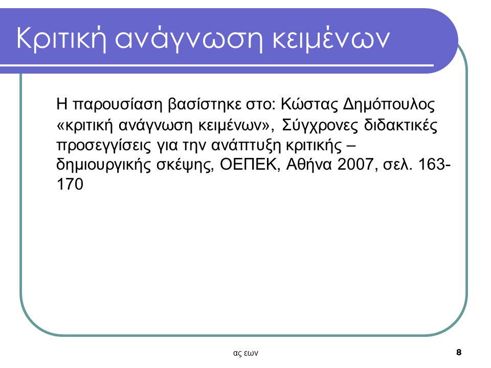 ας εων8 Κριτική ανάγνωση κειμένων Η παρουσίαση βασίστηκε στο: Κώστας Δημόπουλος «κριτική ανάγνωση κειμένων», Σύγχρονες διδακτικές προσεγγίσεις για την ανάπτυξη κριτικής – δημιουργικής σκέψης, ΟΕΠΕΚ, Αθήνα 2007, σελ.