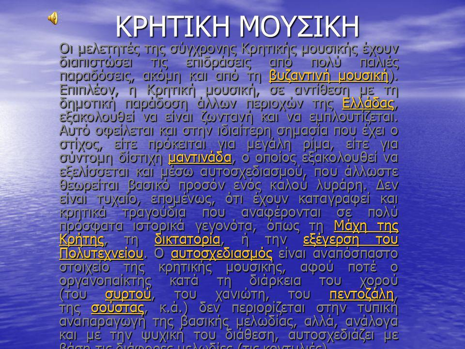 ΚΡΗΤΙΚΗ ΜΟΥΣΙΚΗ Οι μελετητές της σύγχρονης Κρητικής μουσικής έχουν διαπιστώσει τις επιδράσεις από πολύ παλιές παραδόσεις, ακόμη και από τη βυζαντινή μουσική).