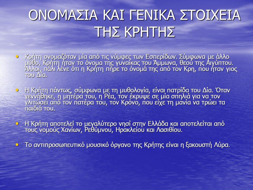 ΟΝΟΜΑΣΙΑ ΚΑΙ ΓΕΝΙΚΑ ΣΤΟΙΧΕΙΑ ΤΗΣ ΚΡΗΤΗΣ Κρήτη ονομαζόταν μία από τις νύμφες των Εσπερίδων. Σύμφωνα με άλλο μύθο, Κρήτη ήταν το όνομα της γυναίκας του