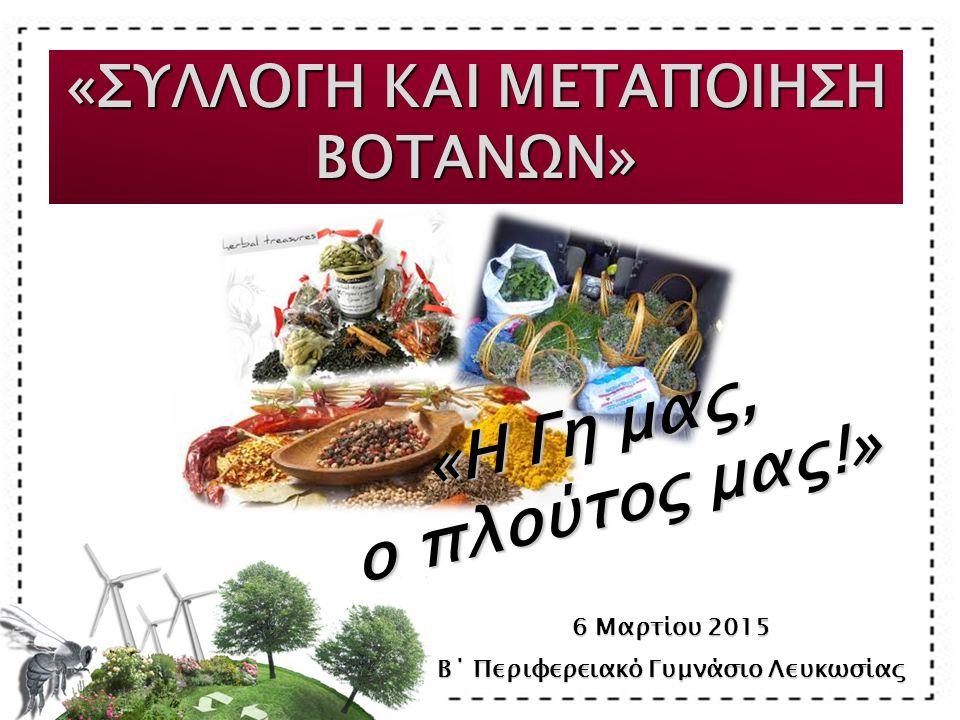 «ΣΥΛΛΟΓΗ ΚΑΙ ΜΕΤΑΠΟΙΗΣΗ ΒΟΤΑΝΩΝ» 6 Μαρτίου 2015 Β΄ Περιφερειακό Γυμνάσιο Λευκωσίας «Η Γη μας, ο πλούτος μας!» ο πλούτος μας!»