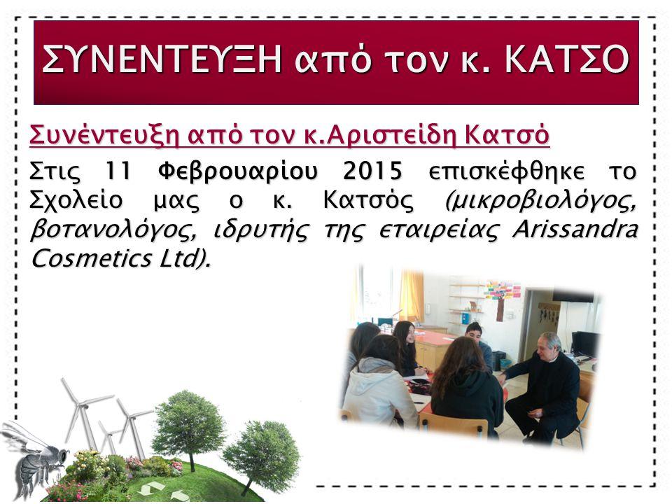 Συνέντευξη από τον κ.Αριστείδη Κατσό Στις 11 Φεβρουαρίου 2015 επισκέφθηκε το Σχολείο μας ο κ. Κατσός (μικροβιολόγος, βοτανολόγος, ιδρυτής της εταιρεία