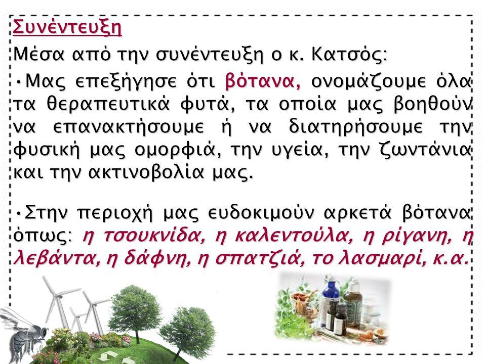 Συνέντευξη Μέσα από την συνέντευξη ο κ. Κατσός: Μας επεξήγησε ότι βότανα, ονομάζουμε όλα τα θεραπευτικά φυτά, τα οποία μας βοηθούν να επανακτήσουμε ή