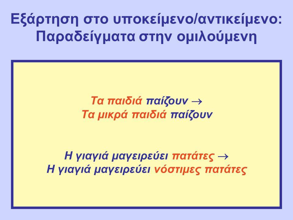 Εξάρτηση στο υποκείμενο/αντικείμενο: Παραδείγματα στην ομιλούμενη Τα παιδιά παίζουν  Τα μικρά παιδιά παίζουν Η γιαγιά μαγειρεύει πατάτες  Η γιαγιά μ