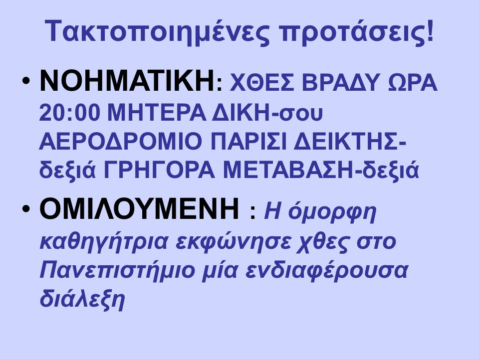 Τακτοποιημένες προτάσεις! ΝΟΗΜΑΤΙΚΗ : ΧΘΕΣ ΒΡΑΔΥ ΩΡΑ 20:00 ΜΗΤΕΡΑ ΔΙΚΗ-σου ΑΕΡΟΔΡΟΜΙΟ ΠΑΡΙΣΙ ΔΕΙΚΤΗΣ- δεξιά ΓΡΗΓΟΡΑ ΜΕΤΑΒΑΣΗ-δεξιά ΟΜΙΛΟΥΜΕΝΗ : Η όμορ